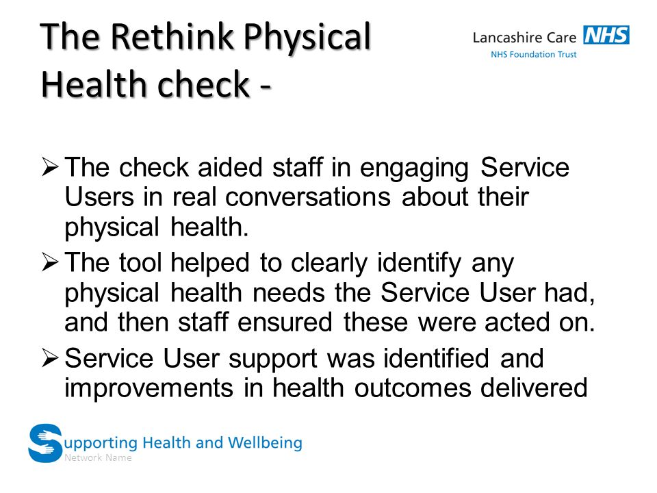 Network Name The Rethink Physical Health check -  The check aided staff in engaging Service Users in real conversations about their physical health.