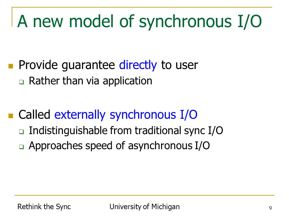 Rethink the Sync University of Michigan 9 A new model of synchronous I/O Provide guarantee directly to user  Rather than via application Called externally synchronous I/O  Indistinguishable from traditional sync I/O  Approaches speed of asynchronous I/O