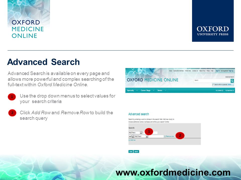 Advanced Search Advanced Search is available on every page and allows more powerful and complex searching of the full-text within Oxford Medicine Online.