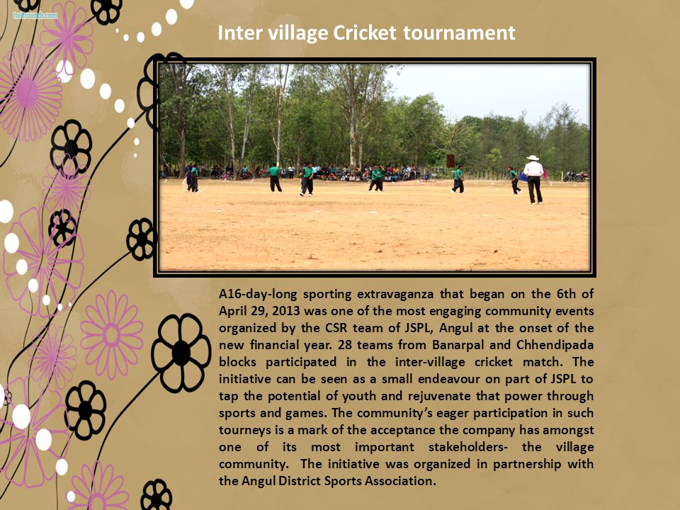 A16-day-long sporting extravaganza that began on the 6th of April 29, 2013 was one of the most engaging community events organized by the CSR team of JSPL, Angul at the onset of the new financial year.