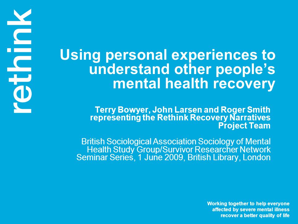 Working together to help everyone affected by severe mental illness recover a better quality of life Using personal experiences to understand other people's mental health recovery Terry Bowyer, John Larsen and Roger Smith representing the Rethink Recovery Narratives Project Team British Sociological Association Sociology of Mental Health Study Group/Survivor Researcher Network Seminar Series, 1 June 2009, British Library, London