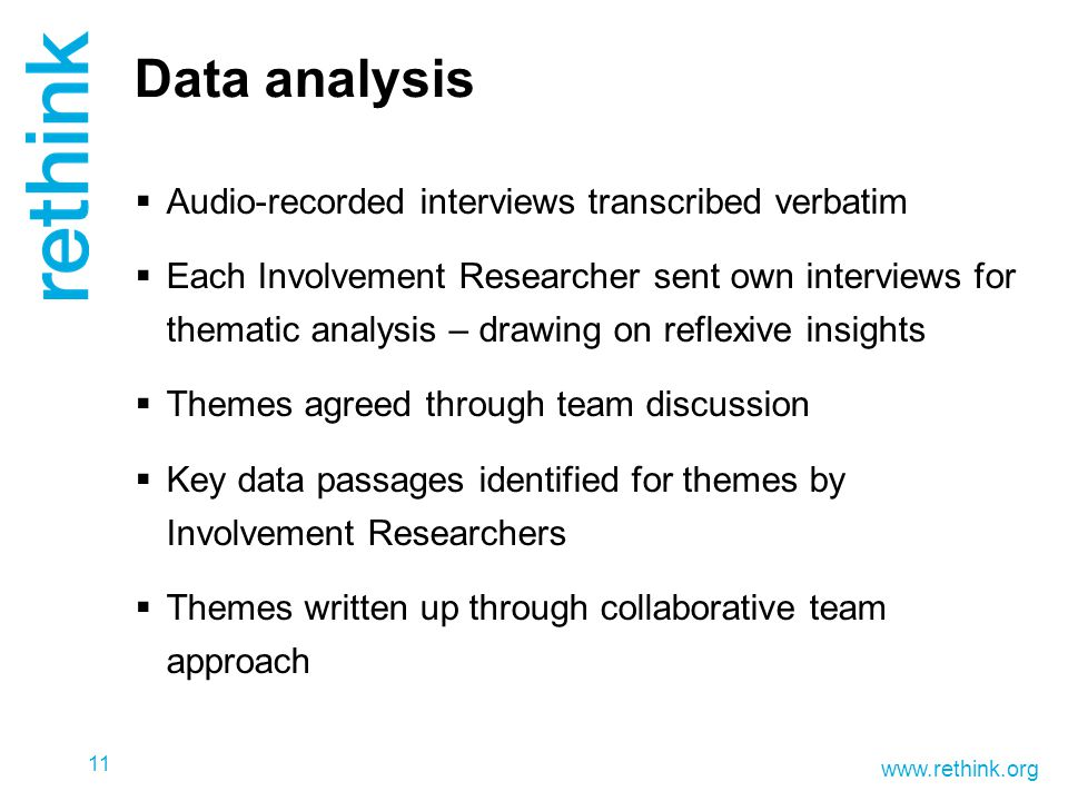 www.rethink.org Data analysis  Audio-recorded interviews transcribed verbatim  Each Involvement Researcher sent own interviews for thematic analysis – drawing on reflexive insights  Themes agreed through team discussion  Key data passages identified for themes by Involvement Researchers  Themes written up through collaborative team approach 11
