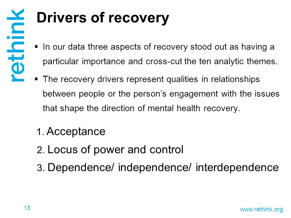 www.rethink.org Drivers of recovery  In our data three aspects of recovery stood out as having a particular importance and cross-cut the ten analytic themes.