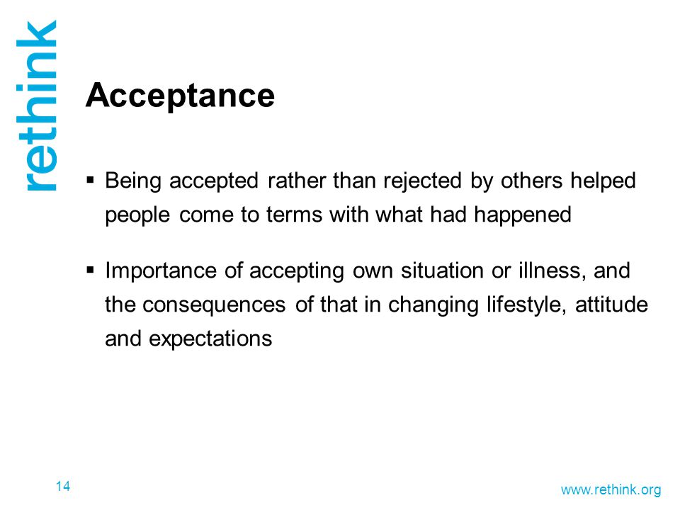 www.rethink.org Acceptance  Being accepted rather than rejected by others helped people come to terms with what had happened  Importance of accepting own situation or illness, and the consequences of that in changing lifestyle, attitude and expectations 14