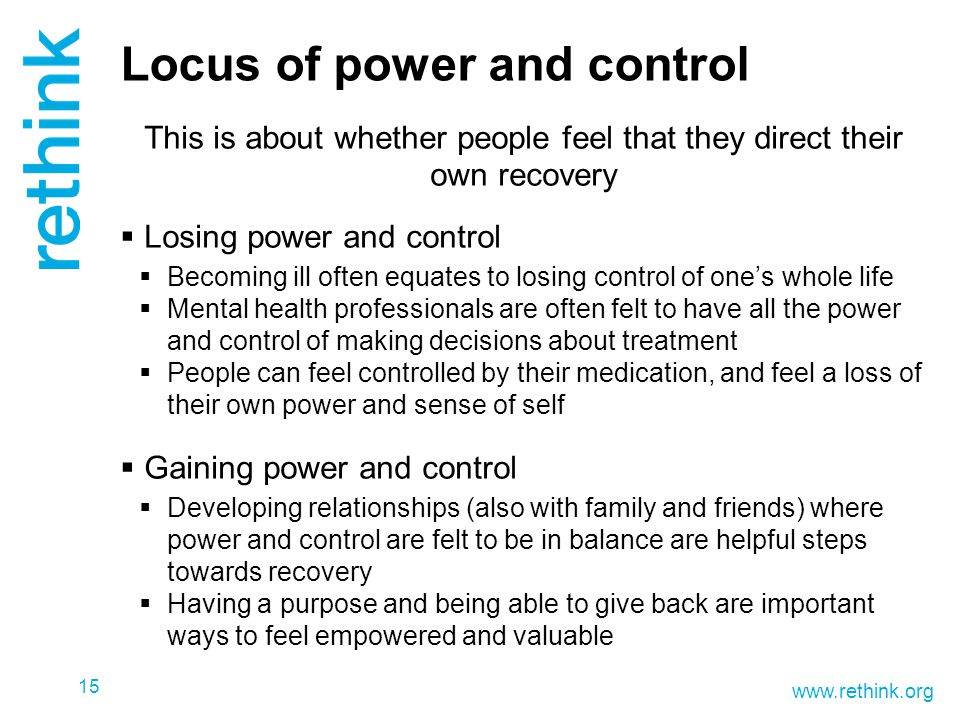 www.rethink.org Locus of power and control This is about whether people feel that they direct their own recovery  Losing power and control  Becoming ill often equates to losing control of one's whole life  Mental health professionals are often felt to have all the power and control of making decisions about treatment  People can feel controlled by their medication, and feel a loss of their own power and sense of self  Gaining power and control  Developing relationships (also with family and friends) where power and control are felt to be in balance are helpful steps towards recovery  Having a purpose and being able to give back are important ways to feel empowered and valuable 15