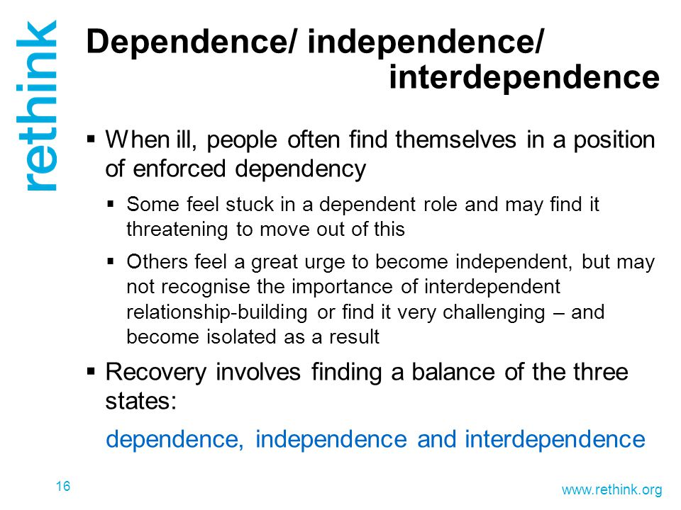 www.rethink.org Dependence/ independence/ interdependence  When ill, people often find themselves in a position of enforced dependency  Some feel stuck in a dependent role and may find it threatening to move out of this  Others feel a great urge to become independent, but may not recognise the importance of interdependent relationship-building or find it very challenging – and become isolated as a result  Recovery involves finding a balance of the three states: dependence, independence and interdependence 16