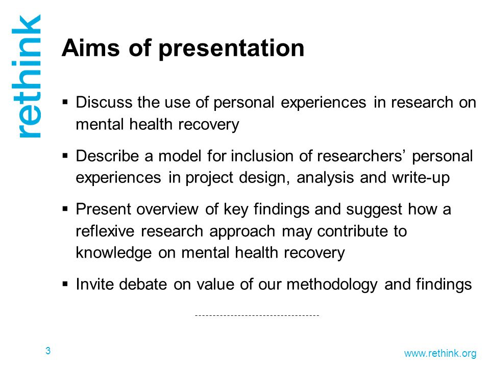www.rethink.org Aims of presentation  Discuss the use of personal experiences in research on mental health recovery  Describe a model for inclusion of researchers' personal experiences in project design, analysis and write-up  Present overview of key findings and suggest how a reflexive research approach may contribute to knowledge on mental health recovery  Invite debate on value of our methodology and findings 3