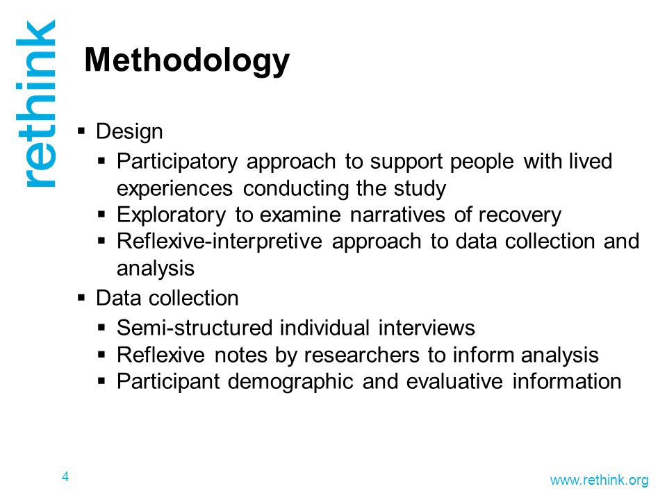 www.rethink.org 4 Methodology  Design  Participatory approach to support people with lived experiences conducting the study  Exploratory to examine narratives of recovery  Reflexive-interpretive approach to data collection and analysis  Data collection  Semi-structured individual interviews  Reflexive notes by researchers to inform analysis  Participant demographic and evaluative information