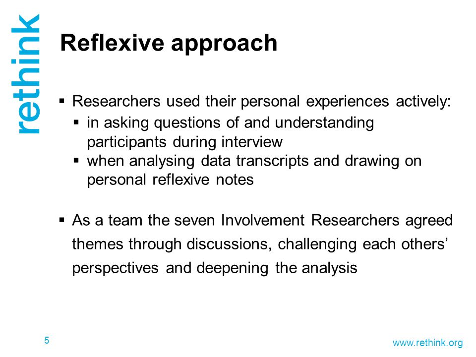 www.rethink.org Reflexive approach  Researchers used their personal experiences actively:  in asking questions of and understanding participants during interview  when analysing data transcripts and drawing on personal reflexive notes  As a team the seven Involvement Researchers agreed themes through discussions, challenging each others' perspectives and deepening the analysis 5