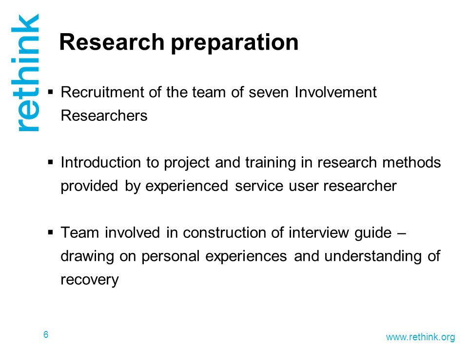 www.rethink.org 6 Research preparation  Recruitment of the team of seven Involvement Researchers  Introduction to project and training in research methods provided by experienced service user researcher  Team involved in construction of interview guide – drawing on personal experiences and understanding of recovery