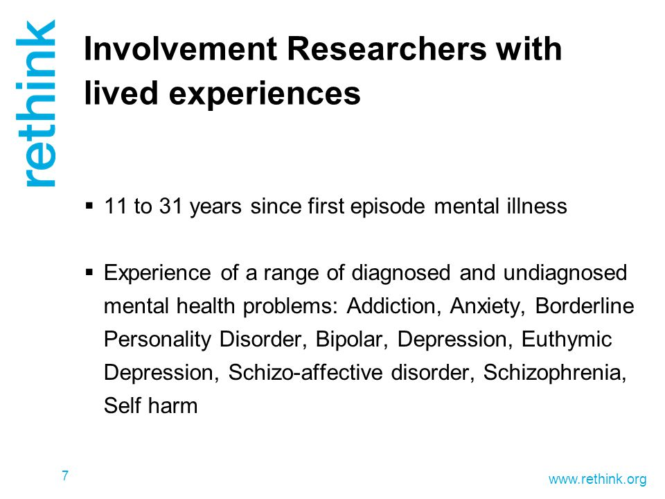 www.rethink.org Involvement Researchers with lived experiences  11 to 31 years since first episode mental illness  Experience of a range of diagnosed and undiagnosed mental health problems: Addiction, Anxiety, Borderline Personality Disorder, Bipolar, Depression, Euthymic Depression, Schizo-affective disorder, Schizophrenia, Self harm 7