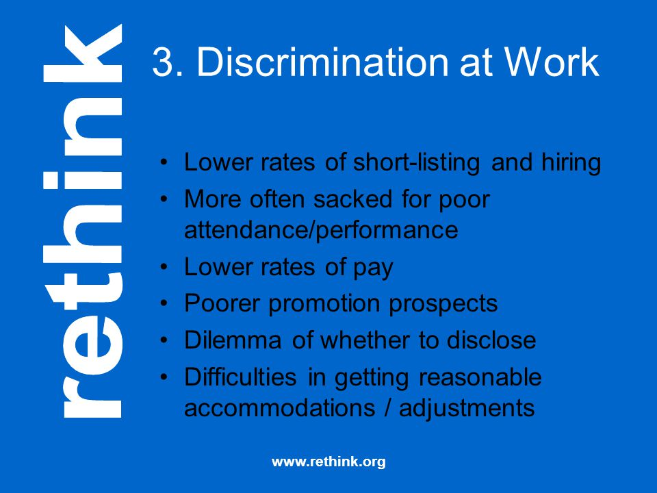 www.rethink.org 3. Discrimination at Work Lower rates of short-listing and hiring More often sacked for poor attendance/performance Lower rates of pay