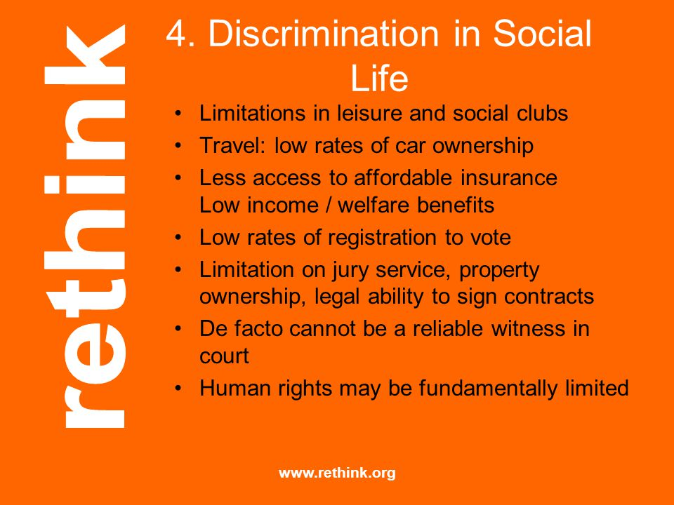 www.rethink.org 4. Discrimination in Social Life Limitations in leisure and social clubs Travel: low rates of car ownership Less access to affordable