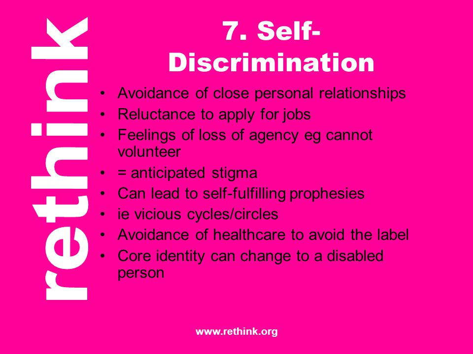 www.rethink.org 7. Self- Discrimination Avoidance of close personal relationships Reluctance to apply for jobs Feelings of loss of agency eg cannot vo