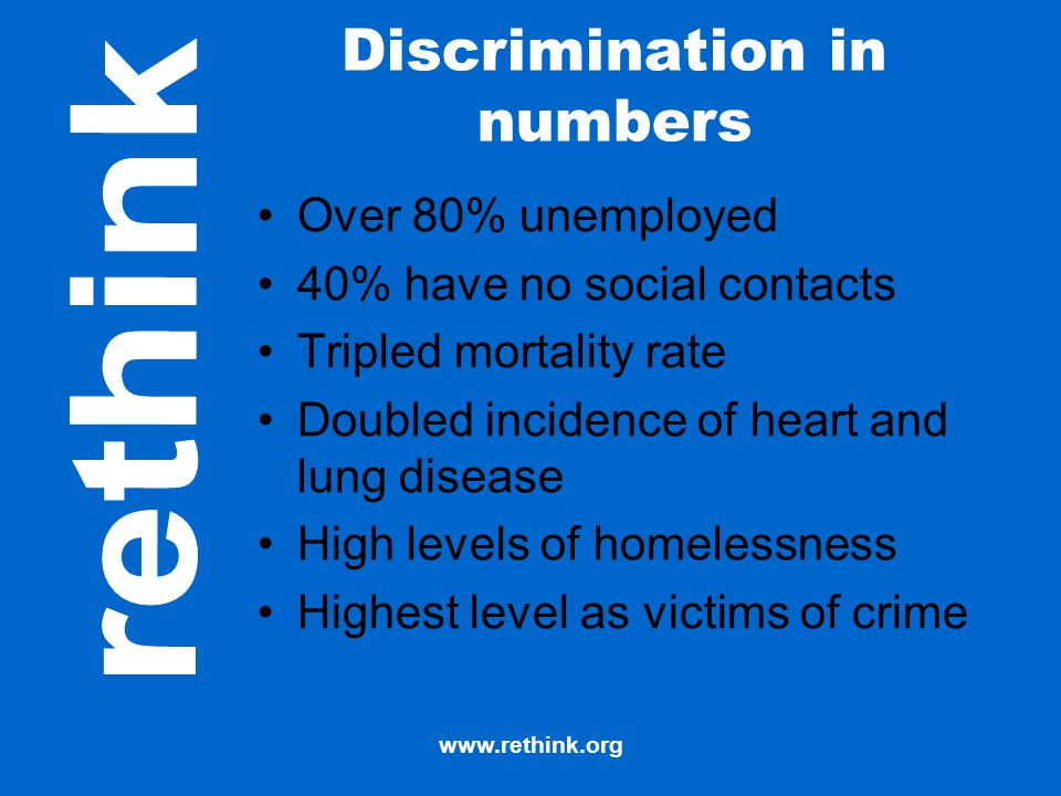 www.rethink.org Discrimination in numbers Over 80% unemployed 40% have no social contacts Tripled mortality rate Doubled incidence of heart and lung d