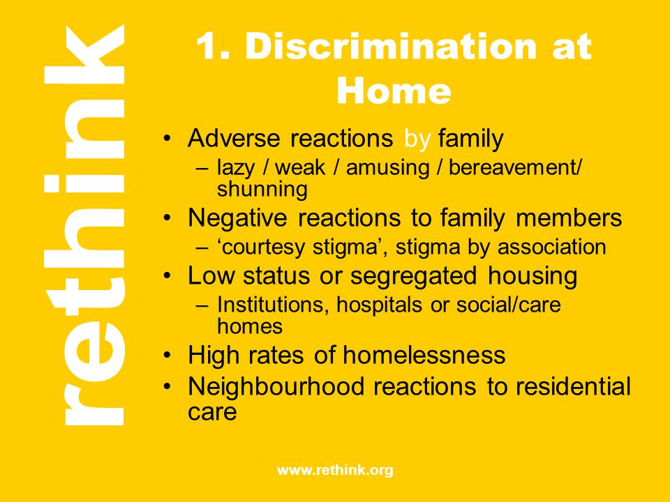 www.rethink.org 1. Discrimination at Home Adverse reactions by family –lazy / weak / amusing / bereavement/ shunning Negative reactions to family memb