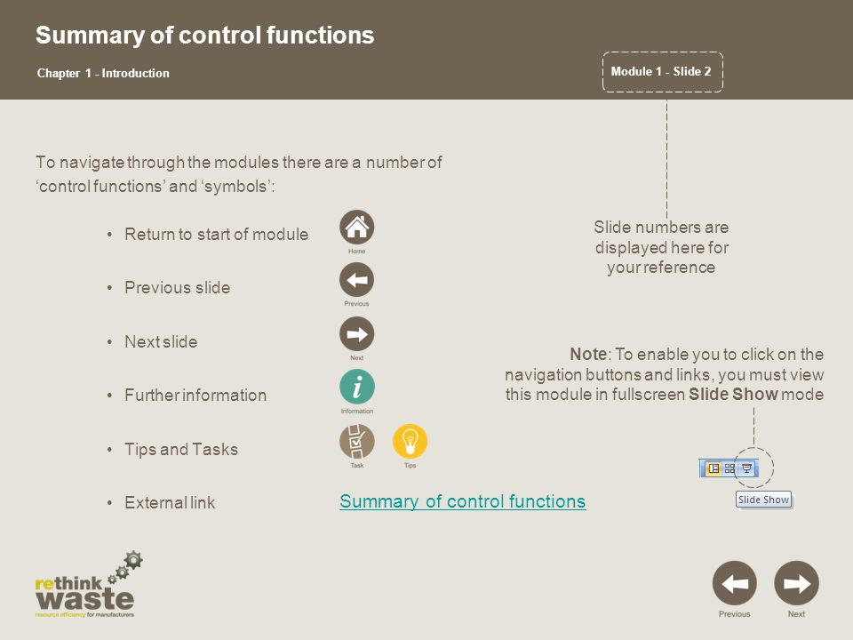 Summary of control functions To navigate through the modules there are a number of 'control functions' and 'symbols': Return to start of module Previous slide Next slide Further information Tips and Tasks External link Summary of control functions Module 1 - Slide 2 Chapter 1 - Introduction Slide numbers are displayed here for your reference Note: To enable you to click on the navigation buttons and links, you must view this module in fullscreen Slide Show mode
