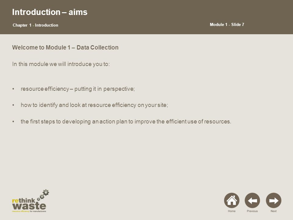 Introduction – aims Welcome to Module 1 – Data Collection In this module we will introduce you to: resource efficiency – putting it in perspective; how to identify and look at resource efficiency on your site; the first steps to developing an action plan to improve the efficient use of resources.