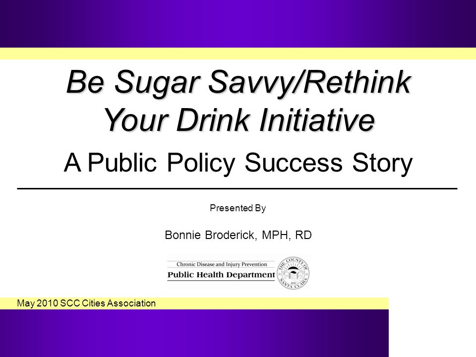 Be Sugar Savvy/Rethink Your Drink Initiative Be Sugar Savvy/Rethink Your Drink Initiative A Public Policy Success Story Presented By Bonnie Broderick, MPH, RD May 2010 SCC Cities Association