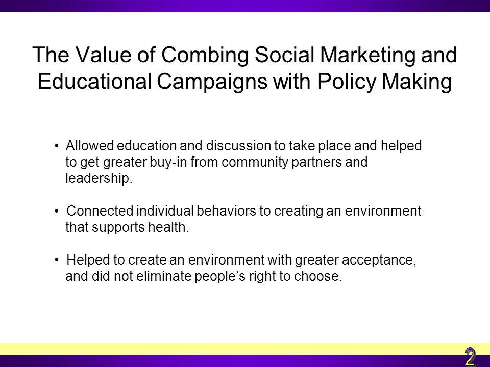 The Value of Combing Social Marketing and Educational Campaigns with Policy Making Allowed education and discussion to take place and helped to get greater buy-in from community partners and leadership.