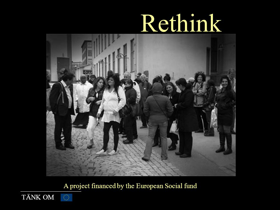 TÄNK OM Rethink A project financed by the European Social fund
