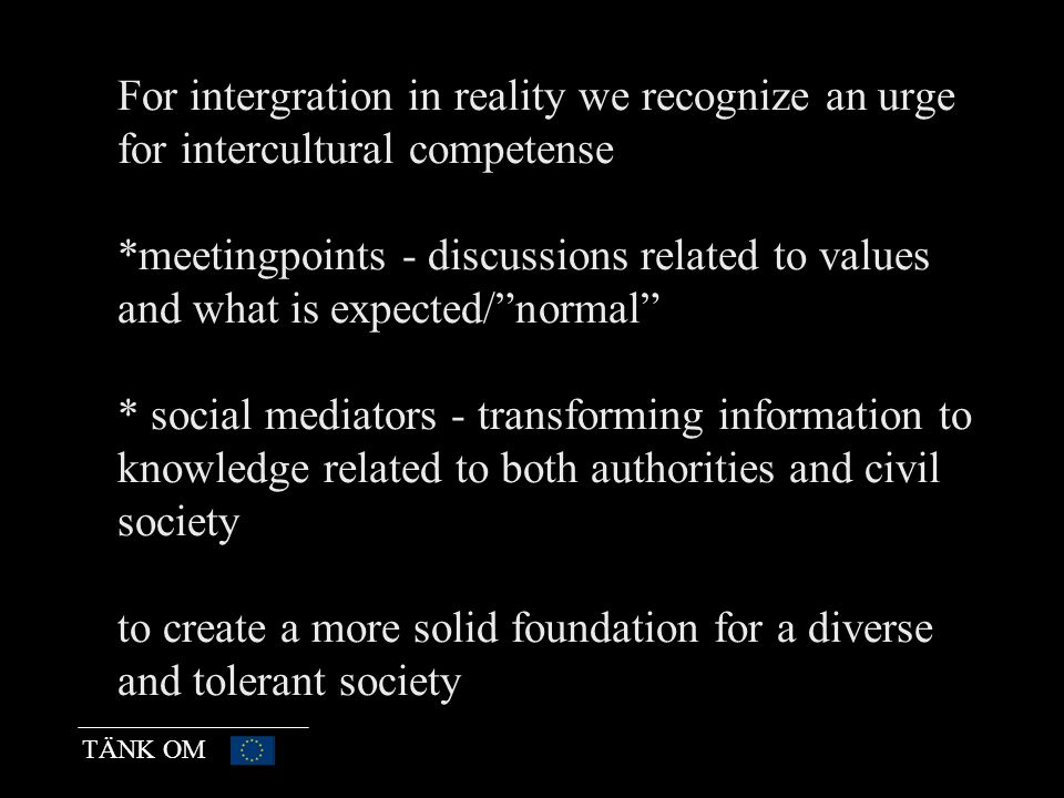 TÄNK OM For intergration in reality we recognize an urge for intercultural competense *meetingpoints - discussions related to values and what is expected/ normal * social mediators - transforming information to knowledge related to both authorities and civil society to create a more solid foundation for a diverse and tolerant society