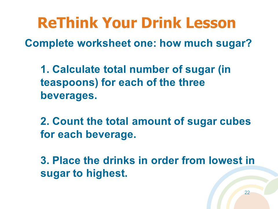 21 ReThink Your Drink Lessons Learning Objectives Students will: 1.Learn the effects of excessive sugar consumption on overall health.