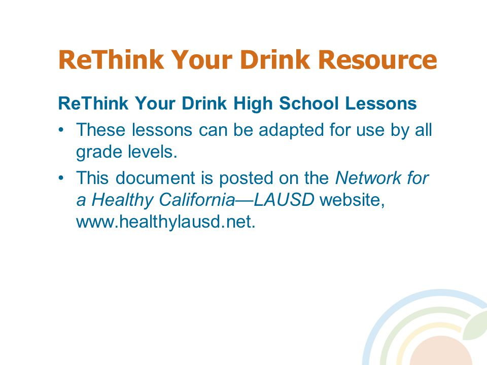 24 ReThink Your Drink Key Messages Drink water instead of sugar-sweetened beverages (e.g.