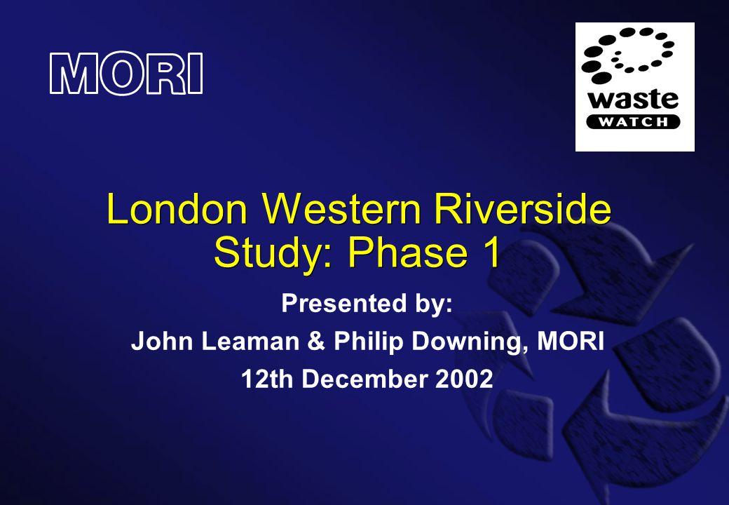 London Western Riverside Study: Phase 1 Presented by: John Leaman & Philip Downing, MORI 12th December 2002
