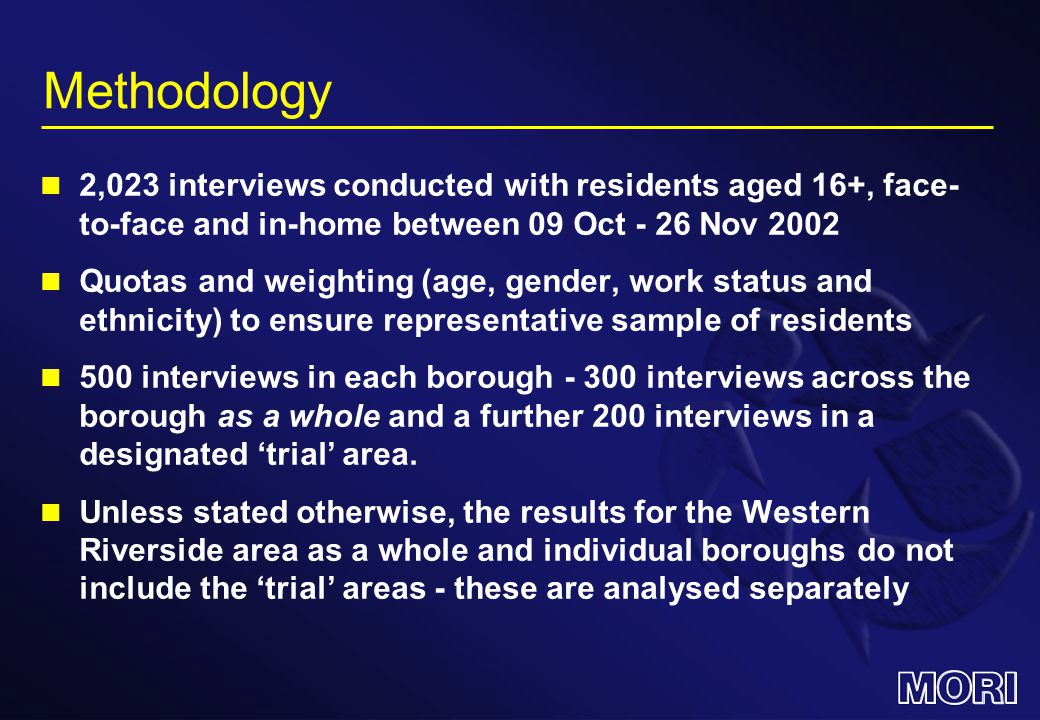 Methodology 2,023 interviews conducted with residents aged 16+, face- to-face and in-home between 09 Oct - 26 Nov 2002 Quotas and weighting (age, gender, work status and ethnicity) to ensure representative sample of residents 500 interviews in each borough - 300 interviews across the borough as a whole and a further 200 interviews in a designated 'trial' area.
