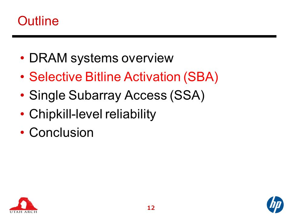 12 Outline DRAM systems overview Selective Bitline Activation (SBA) Single Subarray Access (SSA) Chipkill-level reliability Conclusion
