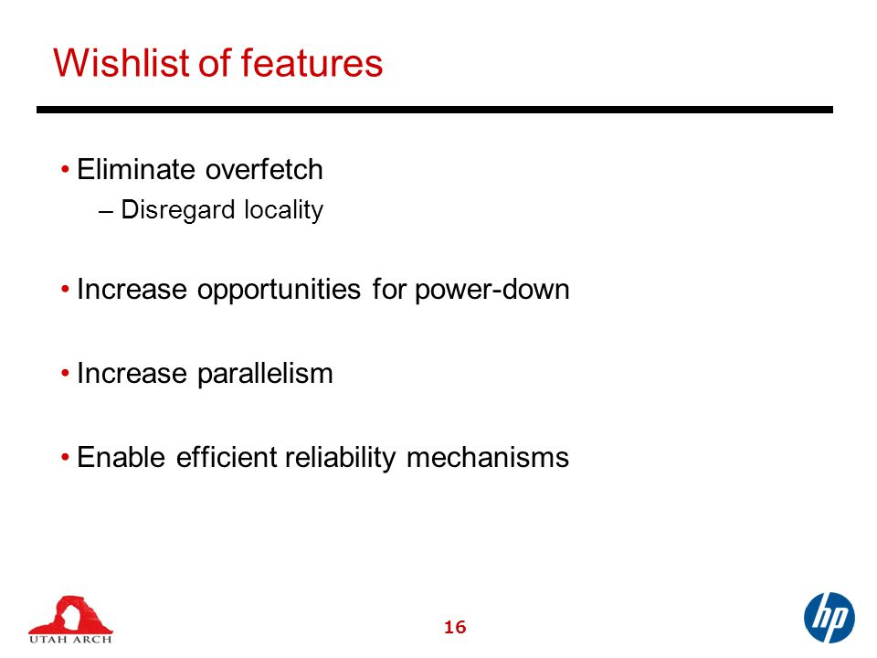 Wishlist of features Eliminate overfetch –Disregard locality Increase opportunities for power-down Increase parallelism Enable efficient reliability mechanisms 16