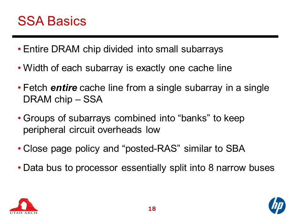 SSA Basics Entire DRAM chip divided into small subarrays Width of each subarray is exactly one cache line Fetch entire cache line from a single subarray in a single DRAM chip – SSA Groups of subarrays combined into banks to keep peripheral circuit overheads low Close page policy and posted-RAS similar to SBA Data bus to processor essentially split into 8 narrow buses 18