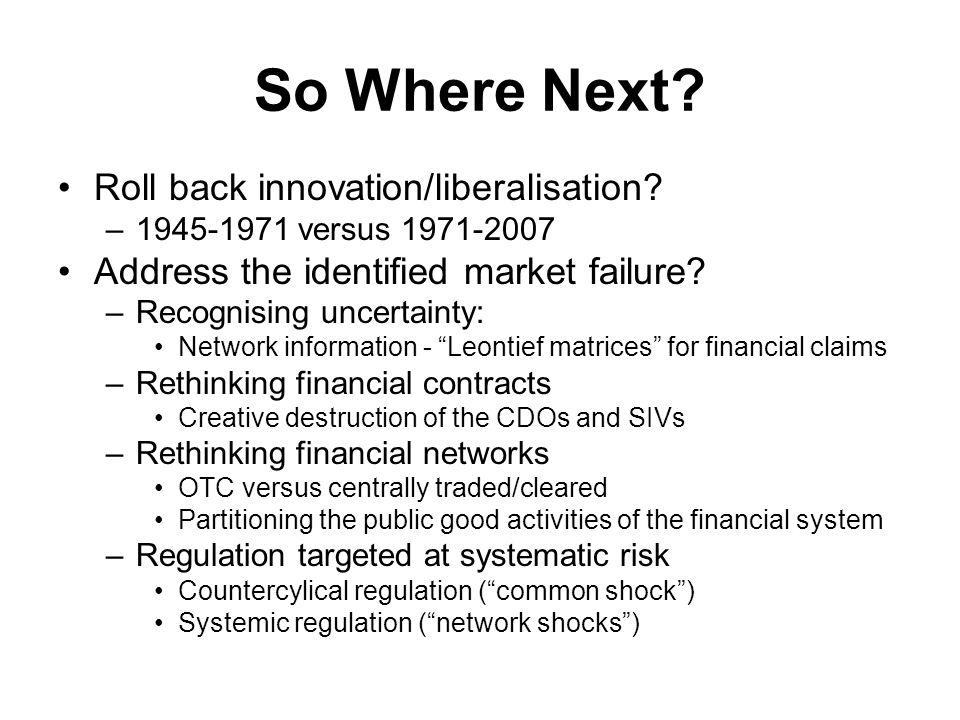 So Where Next? Roll back innovation/liberalisation? –1945-1971 versus 1971-2007 Address the identified market failure? –Recognising uncertainty: Netwo