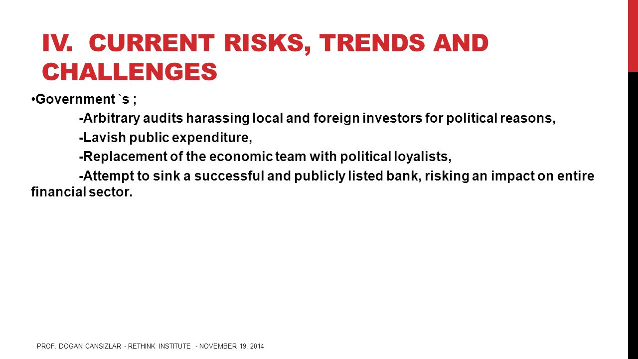 IV. CURRENT RISKS, TRENDS AND CHALLENGES Government `s ; -Arbitrary audits harassing local and foreign investors for political reasons, -Lavish public