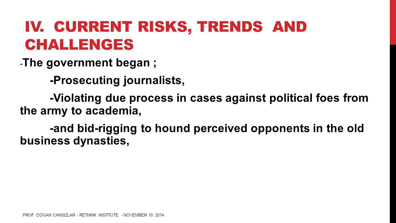 IV. CURRENT RISKS, TRENDS AND CHALLENGES - The government began ; -Prosecuting journalists, -Violating due process in cases against political foes fro