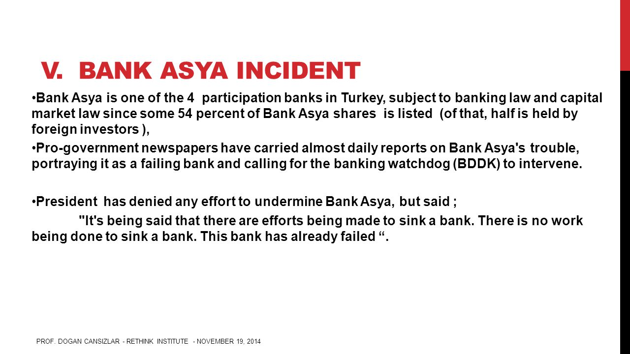 V. BANK ASYA INCIDENT Bank Asya is one of the 4 participation banks in Turkey, subject to banking law and capital market law since some 54 percent of