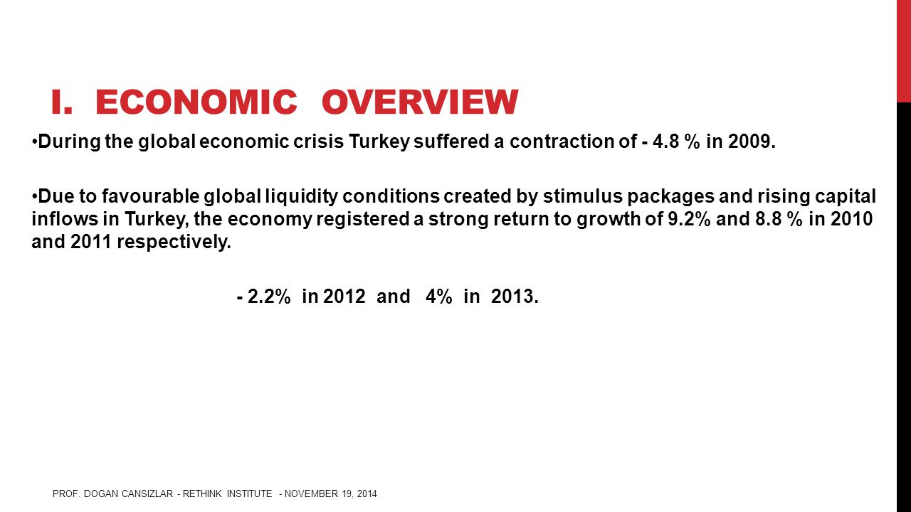 I. ECONOMIC OVERVIEW During the global economic crisis Turkey suffered a contraction of - 4.8 % in 2009. Due to favourable global liquidity conditions