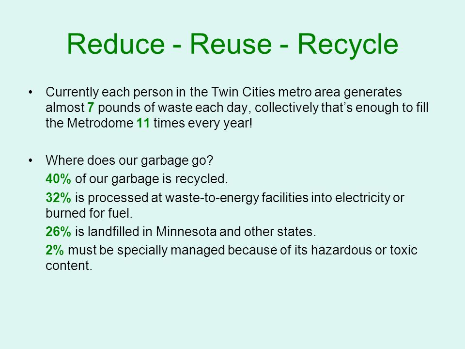 Reduce - Reuse - Recycle Currently each person in the Twin Cities metro area generates almost 7 pounds of waste each day, collectively that's enough t