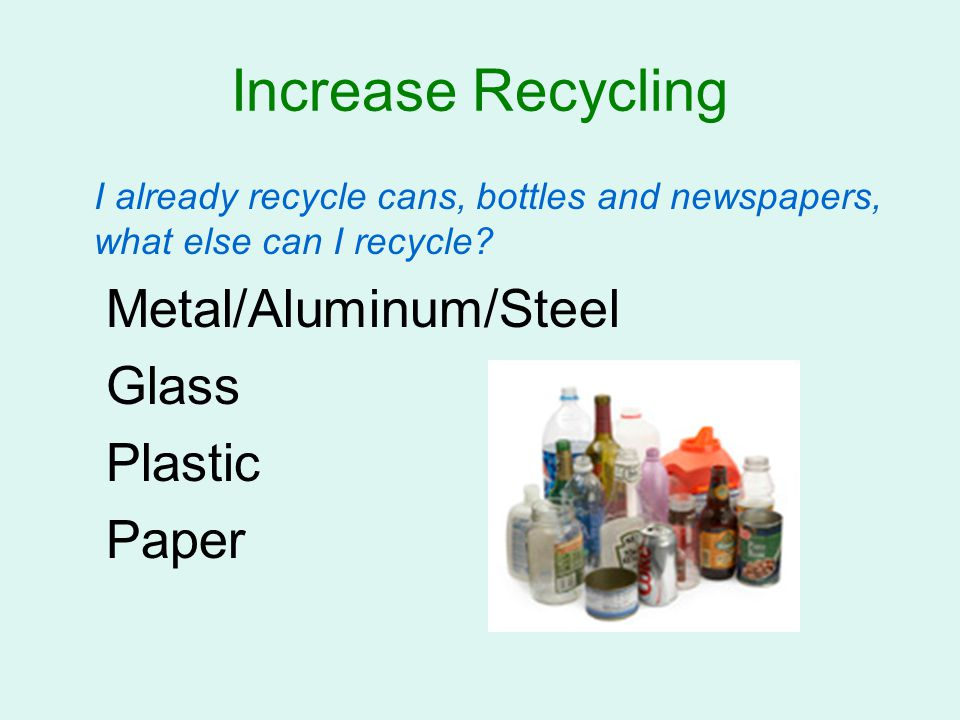 Increase Recycling I already recycle cans, bottles and newspapers, what else can I recycle? Metal/Aluminum/Steel Glass Plastic Paper