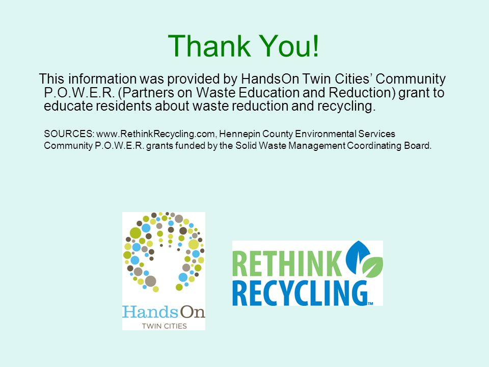 Thank You! This information was provided by HandsOn Twin Cities' Community P.O.W.E.R. (Partners on Waste Education and Reduction) grant to educate res