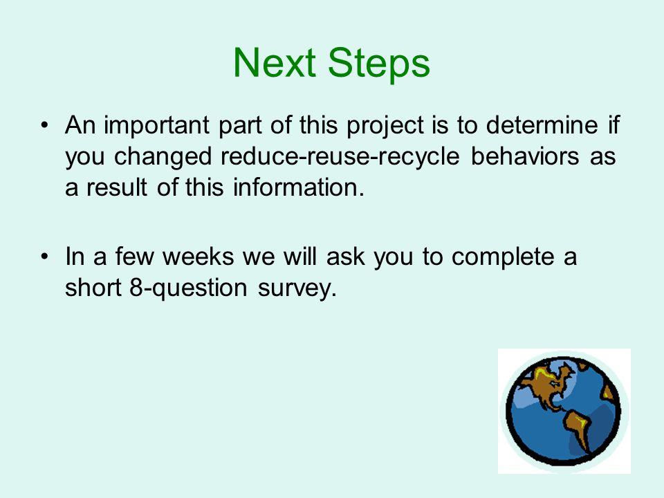 Next Steps An important part of this project is to determine if you changed reduce-reuse-recycle behaviors as a result of this information. In a few w