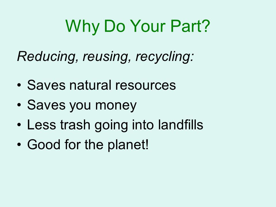 Why Do Your Part? Reducing, reusing, recycling: Saves natural resources Saves you money Less trash going into landfills Good for the planet!