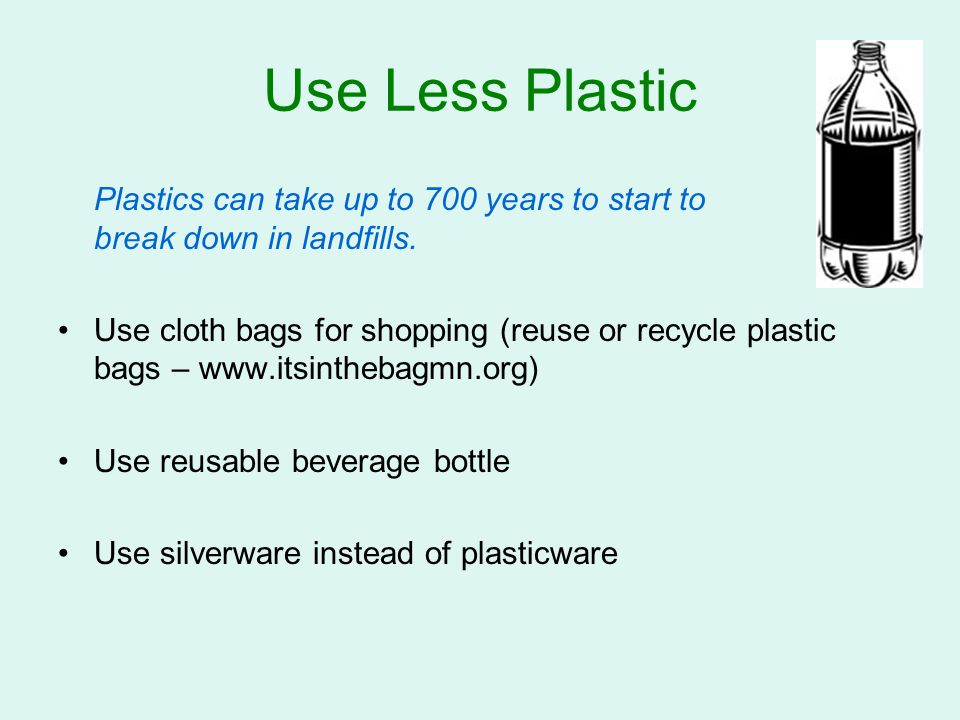 Use Less Plastic Plastics can take up to 700 years to start to break down in landfills. Use cloth bags for shopping (reuse or recycle plastic bags – w