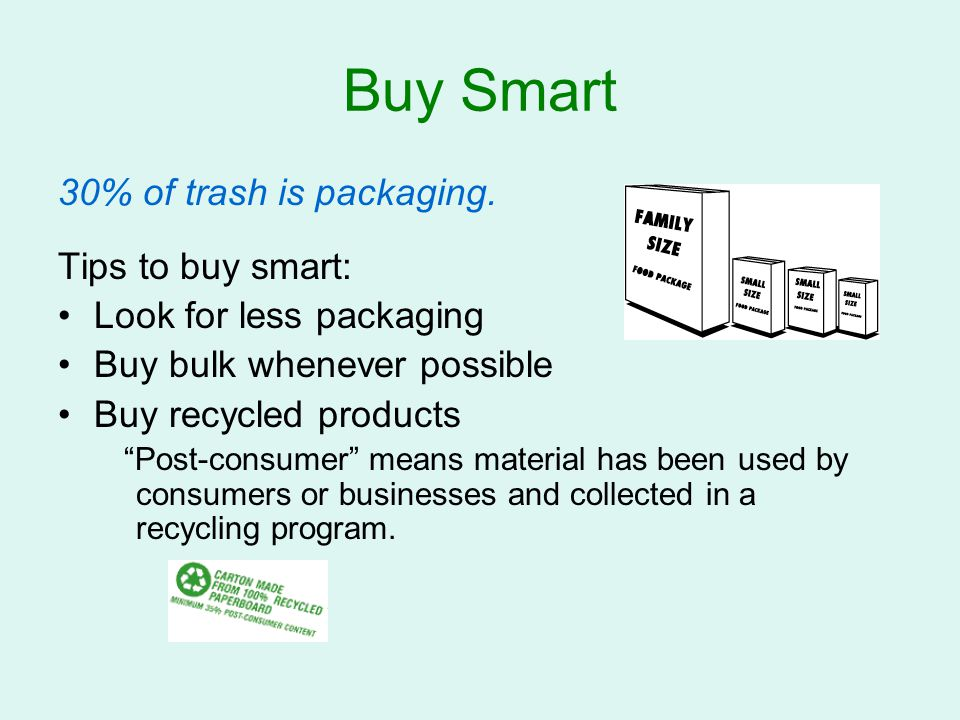"""Buy Smart 30% of trash is packaging. Tips to buy smart: Look for less packaging Buy bulk whenever possible Buy recycled products """"Post-consumer"""" means"""