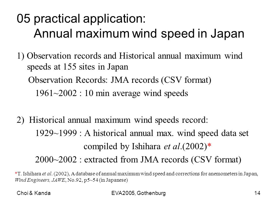 Choi & KandaEVA2005, Gothenburg14 05 practical application: Annual maximum wind speed in Japan 1) Observation records and Historical annual maximum wind speeds at 155 sites in Japan Observation Records: JMA records (CSV format) 1961~2002 : 10 min average wind speeds 2) Historical annual maximum wind speeds record: 1929~1999 : A historical annual max.