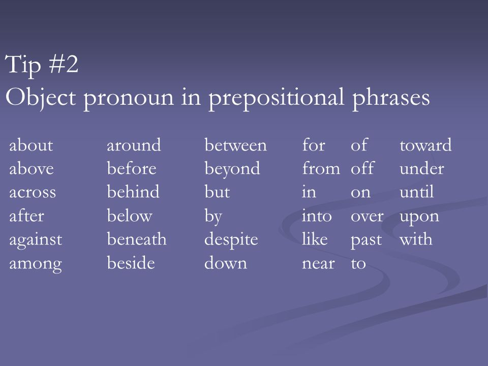 Tip #2 Object pronoun in prepositional phrases aboutaroundbetweenforof toward abovebeforebeyondfromoffunder acrossbehindbutinonuntil afterbelowbyintoo
