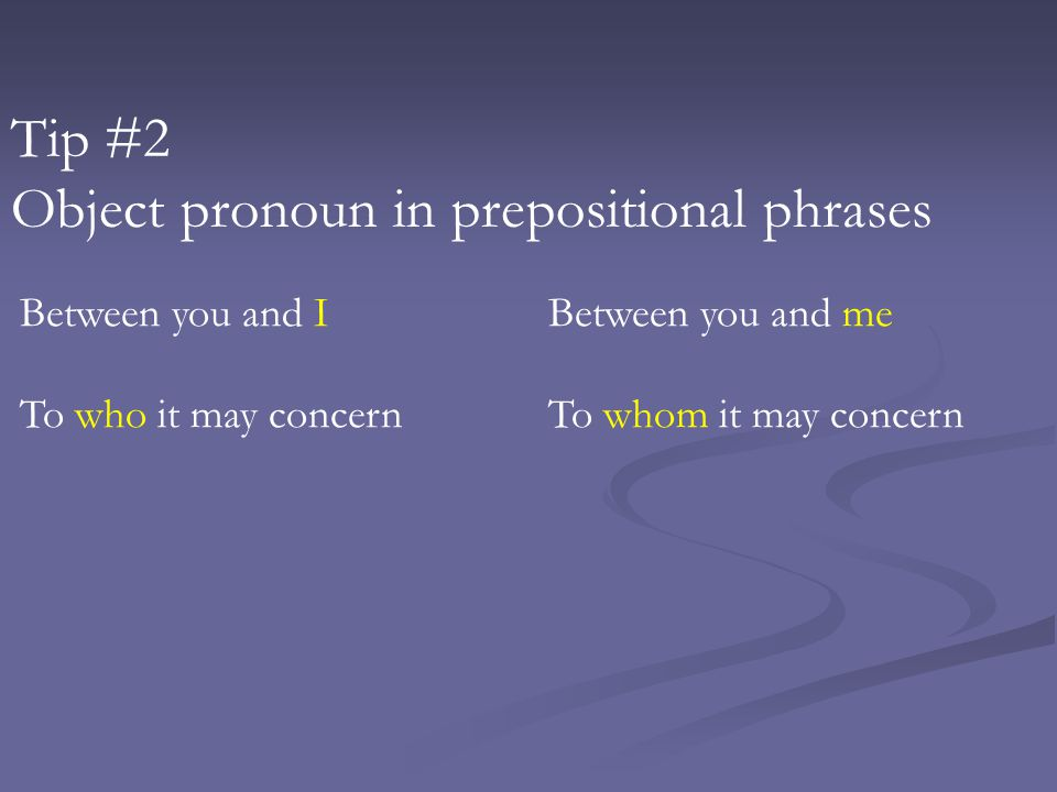 Tip #2 Object pronoun in prepositional phrases Between you and IBetween you and me To who it may concernTo whom it may concern