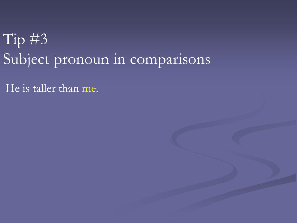 Tip #3 Subject pronoun in comparisons He is taller than me.