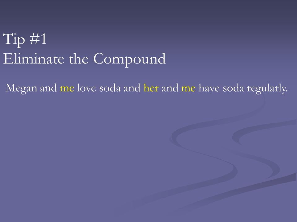 Tip #1 Eliminate the Compound Megan and me love soda and her and me have soda regularly.